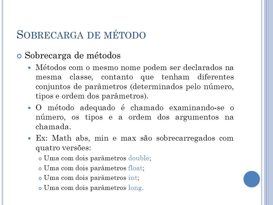 S OBRECARGA DE MÉTODO Sobrecarga de métodos Métodos com o mesmo nome podem ser declarados na mesma classe, contanto que tenham diferentes conjuntos de