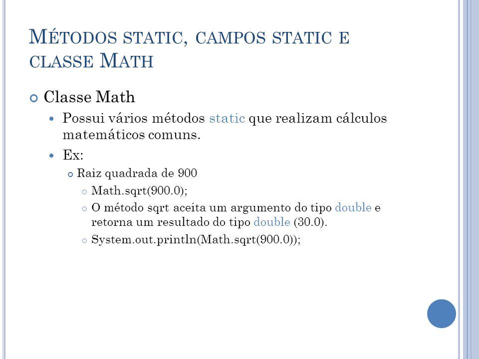 M ÉTODOS STATIC, CAMPOS STATIC E CLASSE M ATH Classe Math Possui vários métodos static que realizam cálculos matemáticos comuns. Ex: Raiz quadrada de