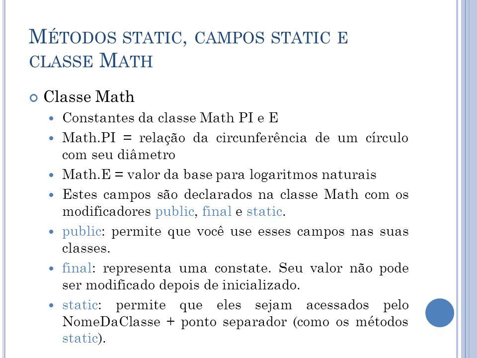 M ÉTODOS STATIC, CAMPOS STATIC E CLASSE M ATH Classe Math Constantes da classe Math PI e E Math.PI = relação da circunferência de um círculo com seu d