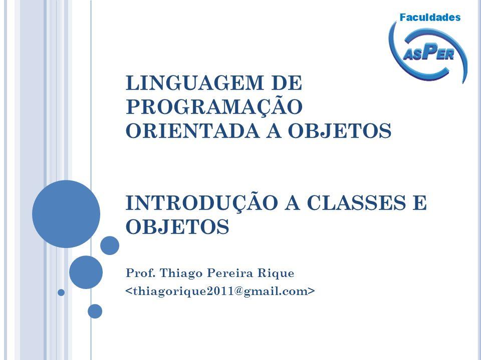 LINGUAGEM DE PROGRAMAÇÃO ORIENTADA A OBJETOS INTRODUÇÃO A CLASSES E OBJETOS Prof. Thiago Pereira Rique