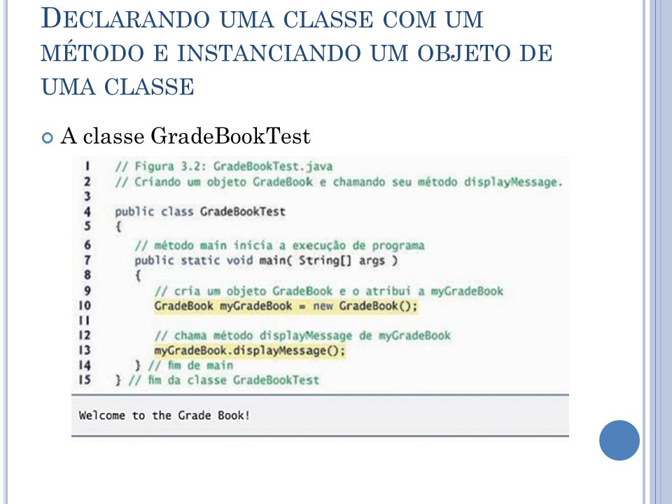 D ECLARANDO UMA CLASSE COM UM MÉTODO E INSTANCIANDO UM OBJETO DE UMA CLASSE A classe GradeBookTest
