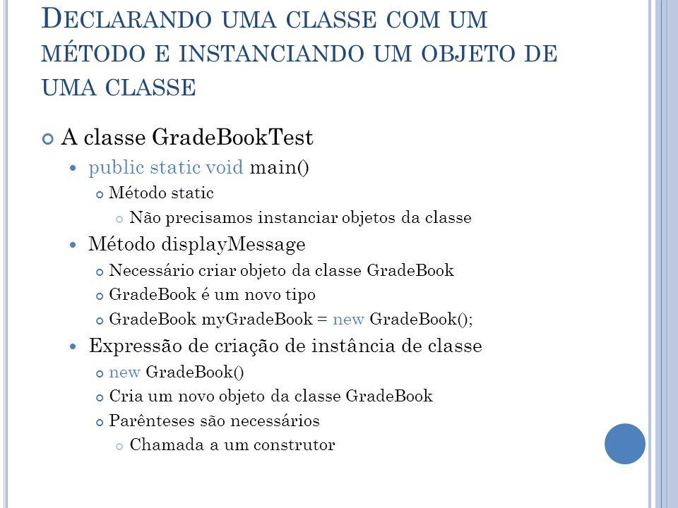 D ECLARANDO UMA CLASSE COM UM MÉTODO E INSTANCIANDO UM OBJETO DE UMA CLASSE A classe GradeBookTest public static void main() Método static Não precisa