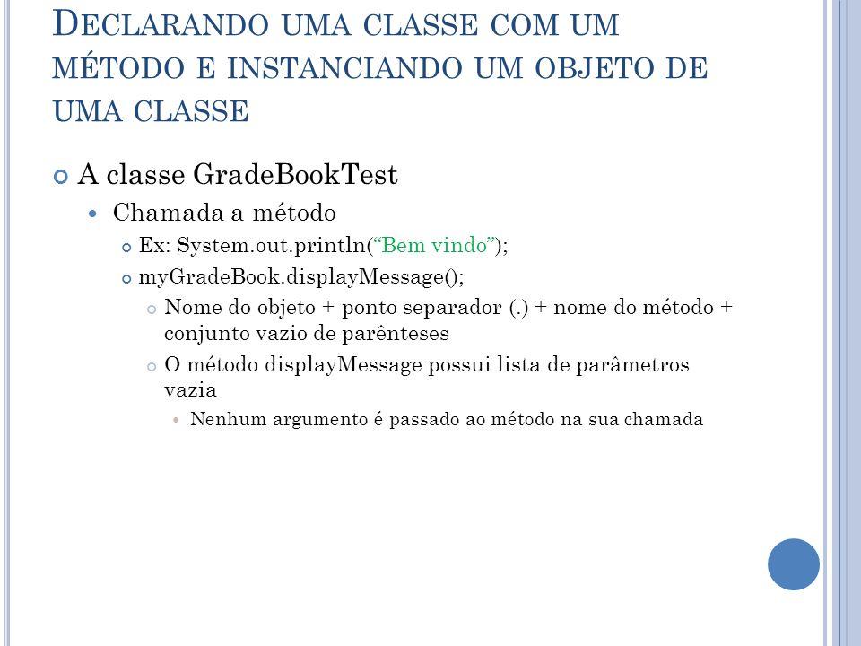 D ECLARANDO UMA CLASSE COM UM MÉTODO E INSTANCIANDO UM OBJETO DE UMA CLASSE A classe GradeBookTest Chamada a método Ex: System.out.println(Bem vindo);