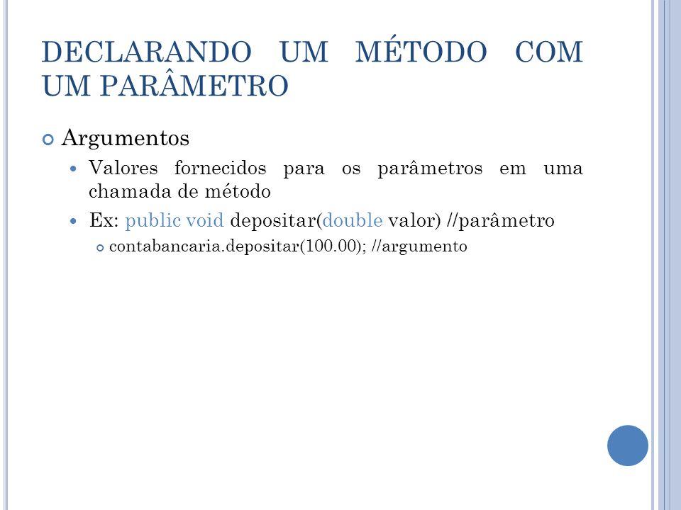 DECLARANDO UM MÉTODO COM UM PARÂMETRO Argumentos Valores fornecidos para os parâmetros em uma chamada de método Ex: public void depositar(double valor