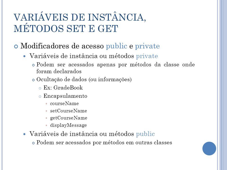 Modificadores de acesso public e private Variáveis de instância ou métodos private Podem ser acessados apenas por métodos da classe onde foram declara