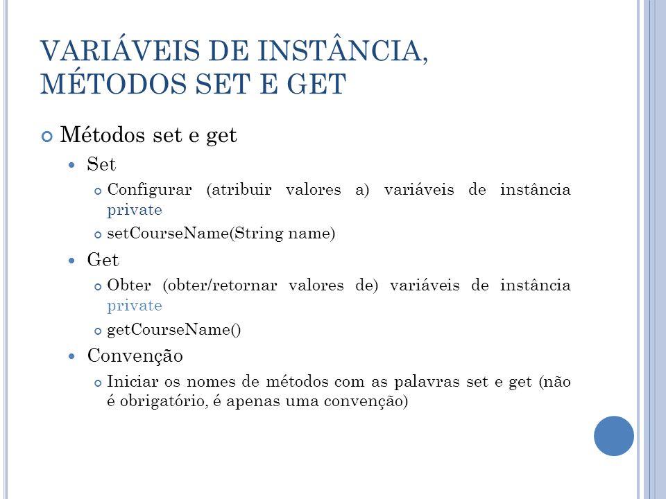 VARIÁVEIS DE INSTÂNCIA, MÉTODOS SET E GET Métodos set e get Set Configurar (atribuir valores a) variáveis de instância private setCourseName(String na