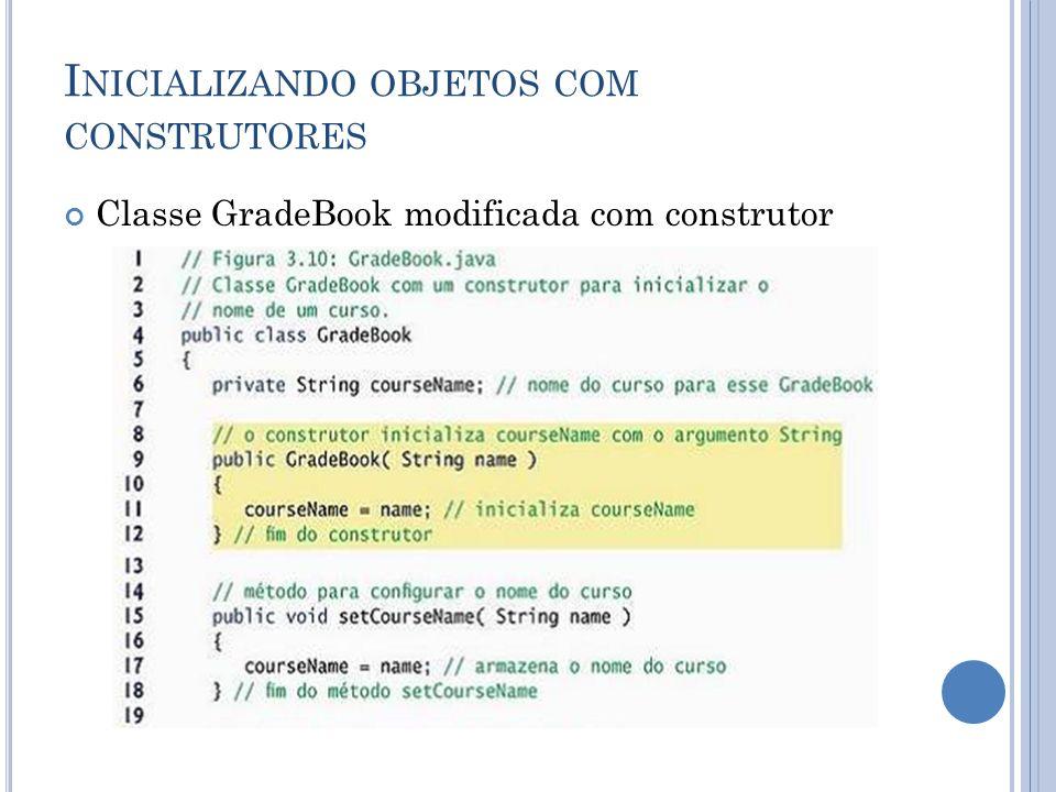 I NICIALIZANDO OBJETOS COM CONSTRUTORES Classe GradeBook modificada com construtor