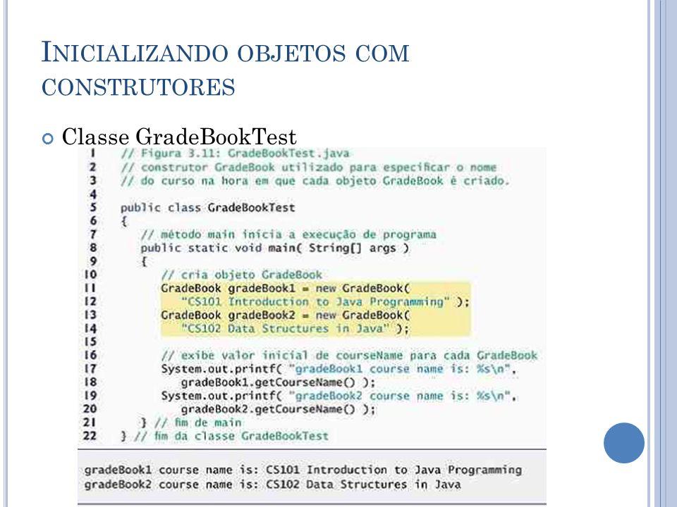 I NICIALIZANDO OBJETOS COM CONSTRUTORES Classe GradeBookTest