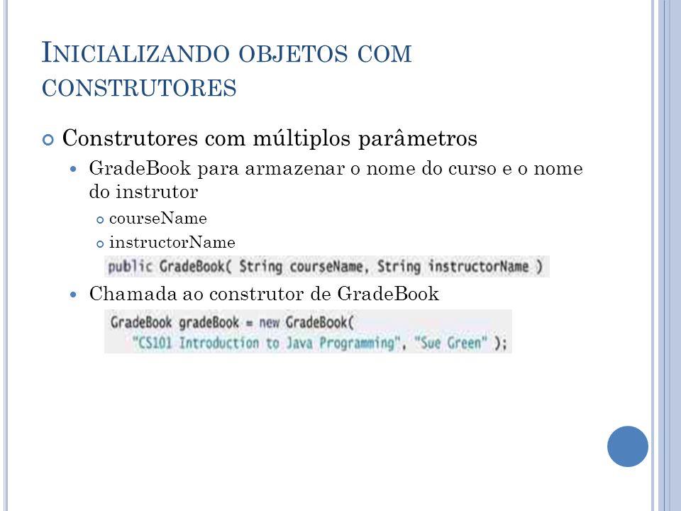 I NICIALIZANDO OBJETOS COM CONSTRUTORES Construtores com múltiplos parâmetros GradeBook para armazenar o nome do curso e o nome do instrutor courseNam