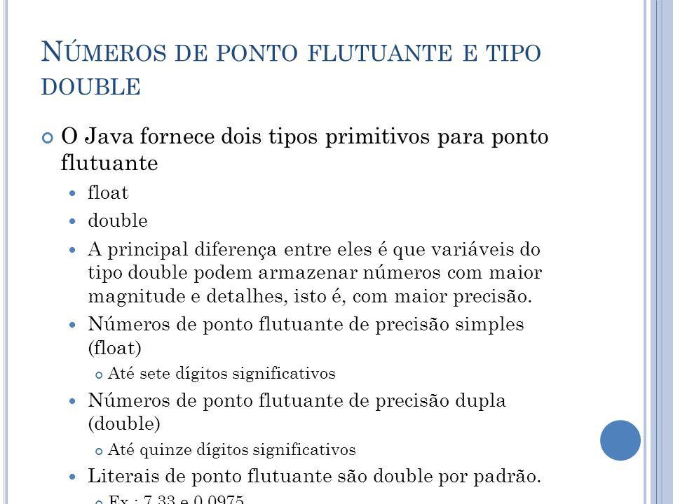 N ÚMEROS DE PONTO FLUTUANTE E TIPO DOUBLE O Java fornece dois tipos primitivos para ponto flutuante float double A principal diferença entre eles é qu