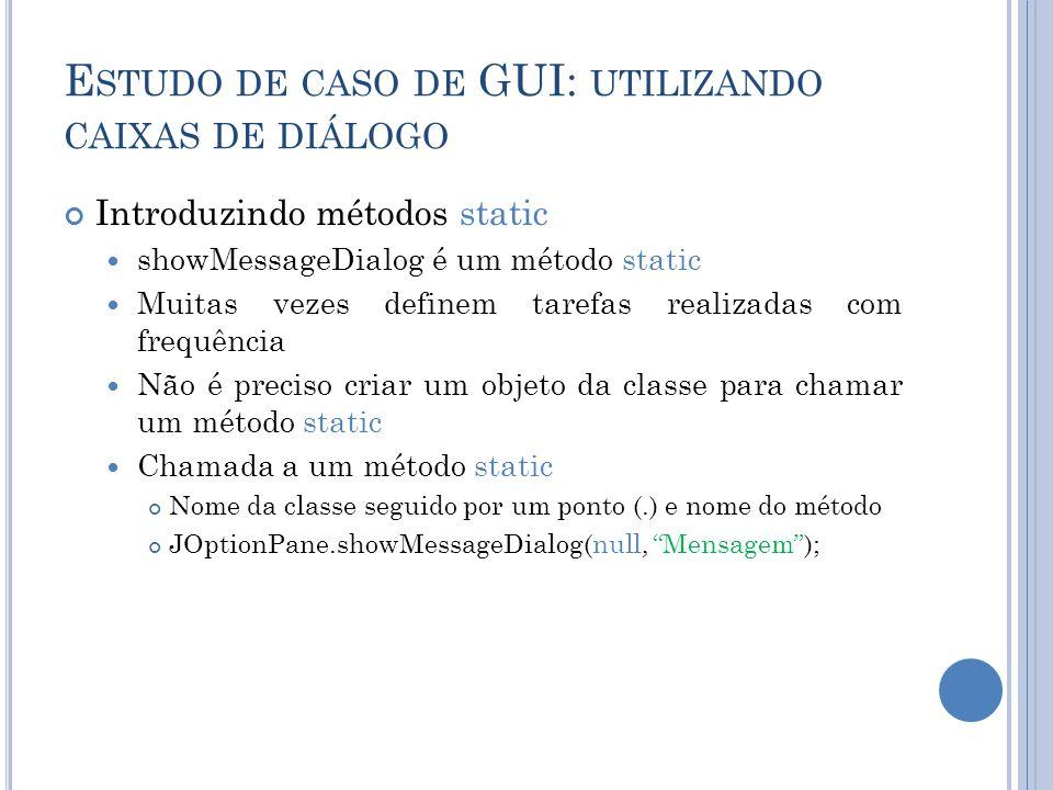 E STUDO DE CASO DE GUI: UTILIZANDO CAIXAS DE DIÁLOGO Introduzindo métodos static showMessageDialog é um método static Muitas vezes definem tarefas rea