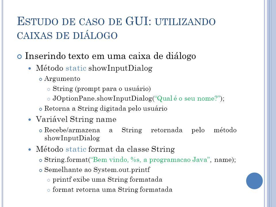 E STUDO DE CASO DE GUI: UTILIZANDO CAIXAS DE DIÁLOGO Inserindo texto em uma caixa de diálogo Método static showInputDialog Argumento String (prompt pa