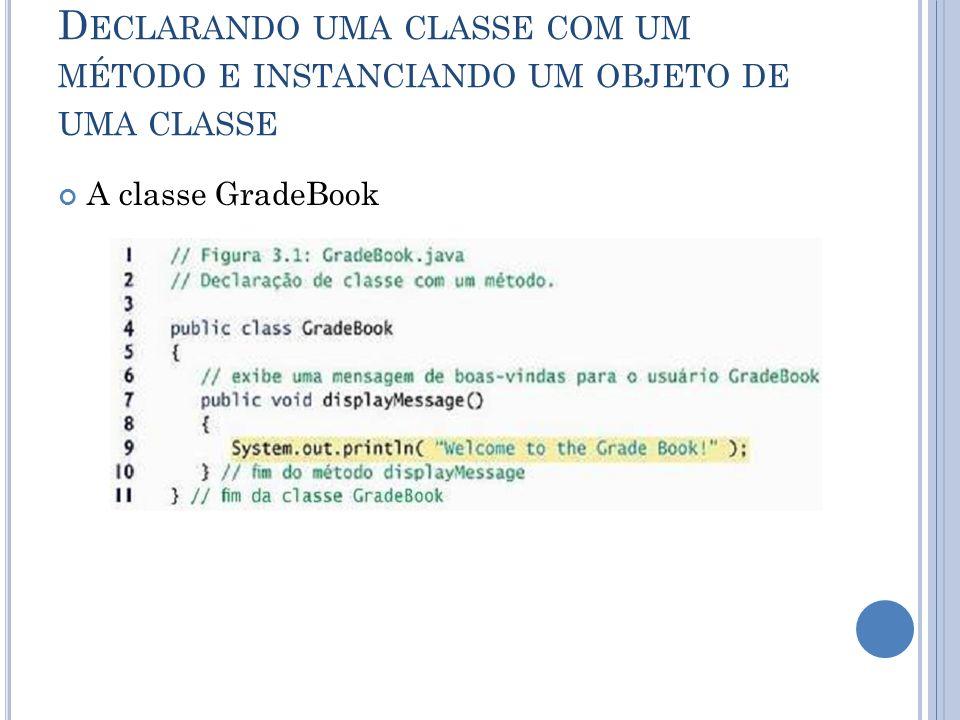 D ECLARANDO UMA CLASSE COM UM MÉTODO E INSTANCIANDO UM OBJETO DE UMA CLASSE A classe GradeBook