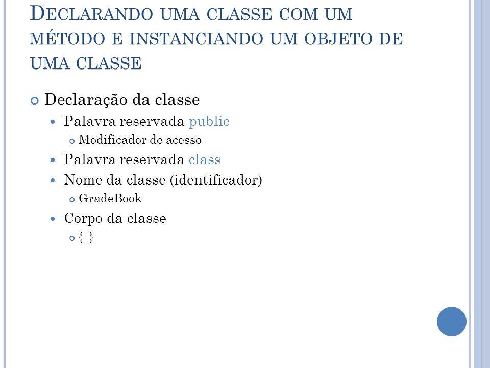 D ECLARANDO UMA CLASSE COM UM MÉTODO E INSTANCIANDO UM OBJETO DE UMA CLASSE Declaração da classe Palavra reservada public Modificador de acesso Palavr