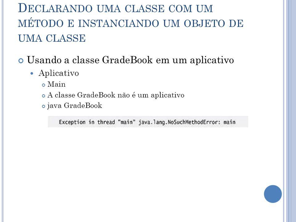 D ECLARANDO UMA CLASSE COM UM MÉTODO E INSTANCIANDO UM OBJETO DE UMA CLASSE Usando a classe GradeBook em um aplicativo Aplicativo Main A classe GradeB