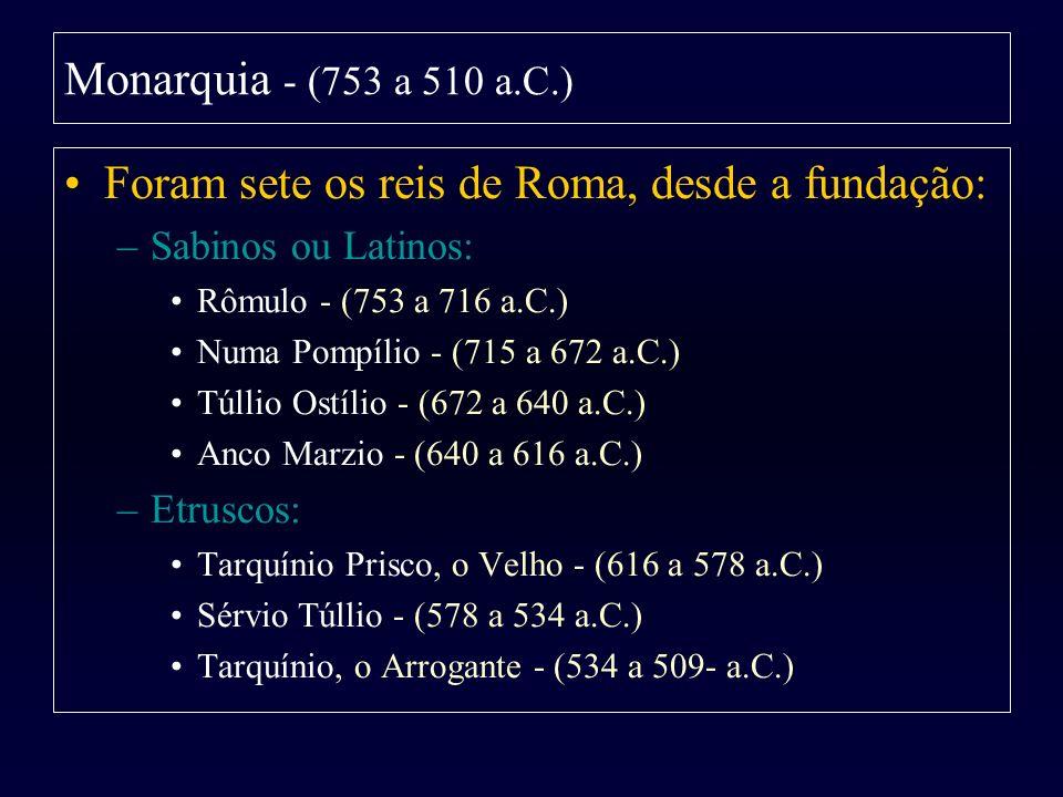 Monarquia - (753 a 510 a.C.) Foram sete os reis de Roma, desde a fundação: –Sabinos ou Latinos: Rômulo - (753 a 716 a.C.) Numa Pompílio - (715 a 672 a