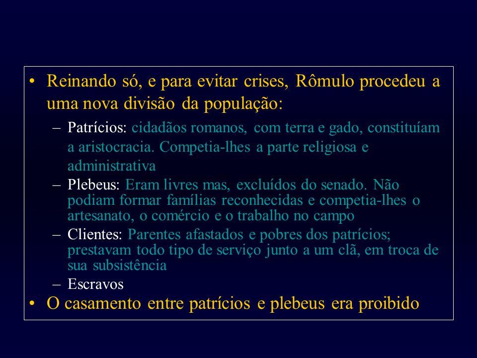 Reinando só, e para evitar crises, Rômulo procedeu a uma nova divisão da população: –Patrícios: cidadãos romanos, com terra e gado, constituíam a aris