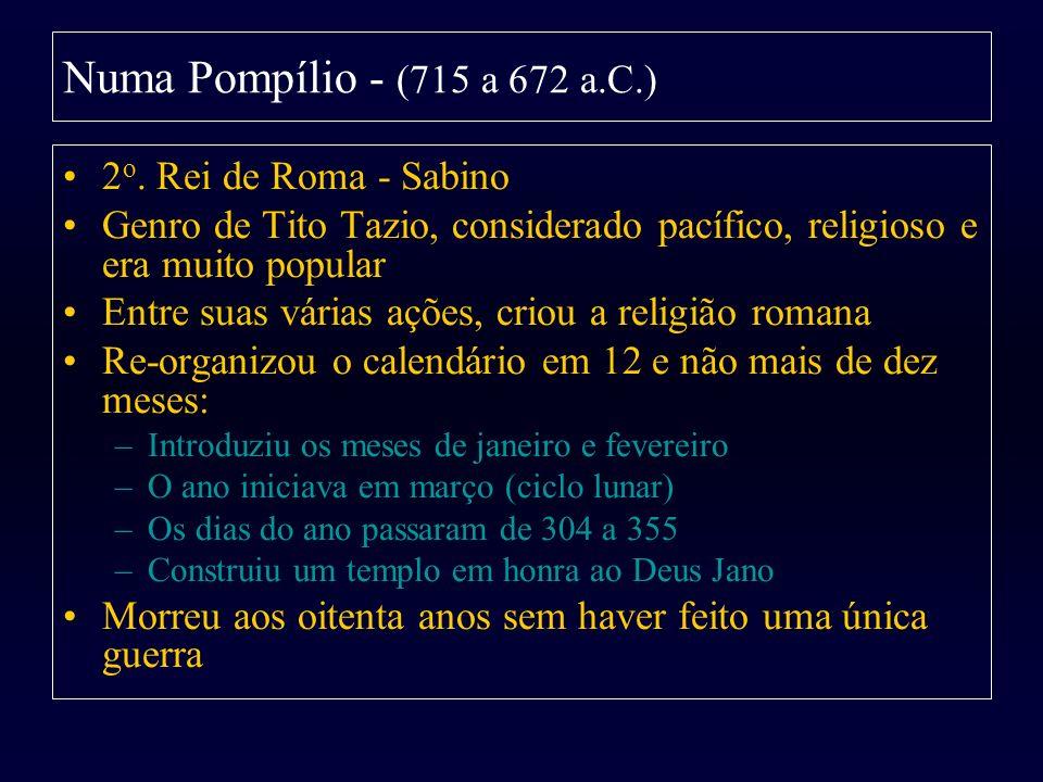 Numa Pompílio - (715 a 672 a.C.) 2 o. Rei de Roma - Sabino Genro de Tito Tazio, considerado pacífico, religioso e era muito popular Entre suas várias