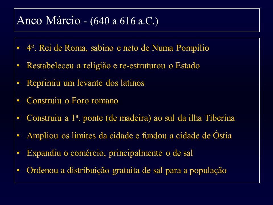 Anco Márcio - (640 a 616 a.C.) 4 o. Rei de Roma, sabino e neto de Numa Pompílio Restabeleceu a religião e re-estruturou o Estado Reprimiu um levante d