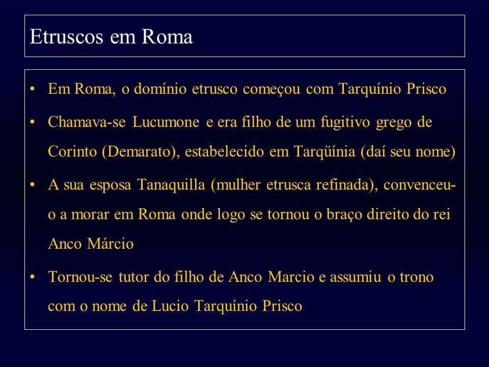 Etruscos em Roma Em Roma, o domínio etrusco começou com Tarquínio Prisco Chamava-se Lucumone e era filho de um fugitivo grego de Corinto (Demarato), e