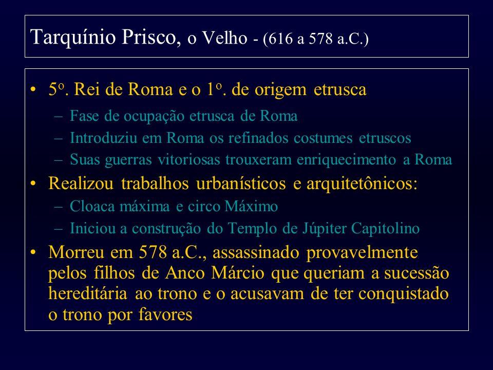 Tarquínio Prisco, o Velho - (616 a 578 a.C.) 5 o. Rei de Roma e o 1 o. de origem etrusca –Fase de ocupação etrusca de Roma –Introduziu em Roma os refi