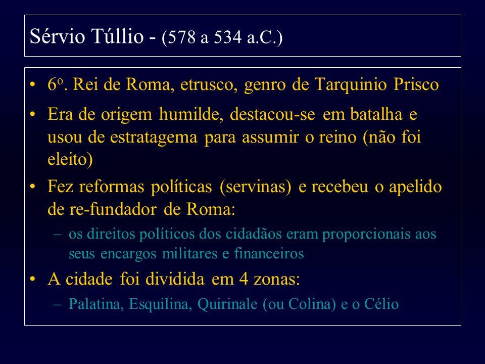 Sérvio Túllio - (578 a 534 a.C.) 6 o. Rei de Roma, etrusco, genro de Tarquinio Prisco Era de origem humilde, destacou-se em batalha e usou de estratag