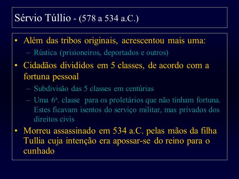 Sérvio Túllio - (578 a 534 a.C.) Além das tribos originais, acrescentou mais uma: –Rústica (prisioneiros, deportados e outros) Cidadãos divididos em 5