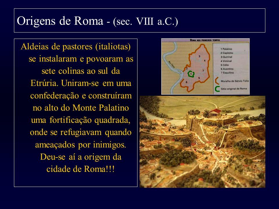 Origens de Roma - (sec. VIII a.C.) Aldeias de pastores (italiotas) se instalaram e povoaram as sete colinas ao sul da Etrúria. Uniram-se em uma confed
