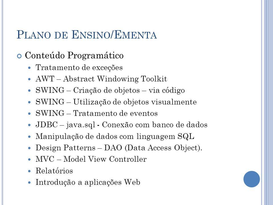 P LANO DE E NSINO /E MENTA Conteúdo Programático Tratamento de exceções AWT – Abstract Windowing Toolkit SWING – Criação de objetos – via código SWING – Utilização de objetos visualmente SWING – Tratamento de eventos JDBC – java.sql - Conexão com banco de dados Manipulação de dados com linguagem SQL Design Patterns – DAO (Data Access Object).