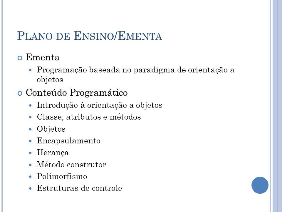 P LANO DE E NSINO /E MENTA Ementa Programação baseada no paradigma de orientação a objetos Conteúdo Programático Introdução à orientação a objetos Classe, atributos e métodos Objetos Encapsulamento Herança Método construtor Polimorfismo Estruturas de controle