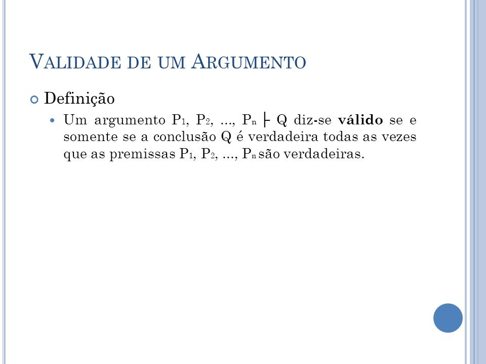 V ALIDADE DE UM A RGUMENTO Definição Um argumento P 1, P 2,..., P n Q diz-se válido se e somente se a conclusão Q é verdadeira todas as vezes que as premissas P 1, P 2,..., P n são verdadeiras.
