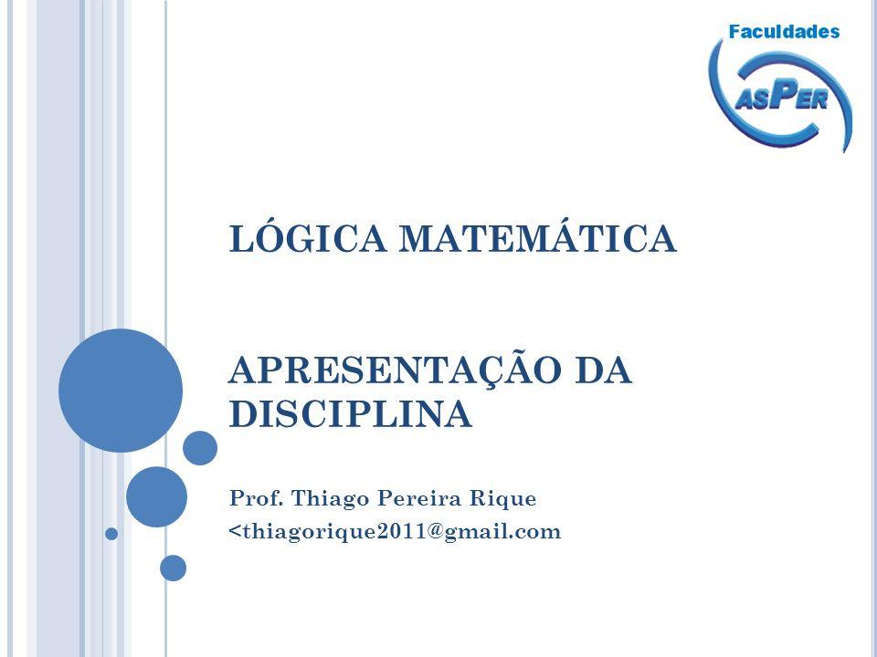 LÓGICA MATEMÁTICA APRESENTAÇÃO DA DISCIPLINA Prof. Thiago Pereira Rique <thiagorique2011@gmail.com