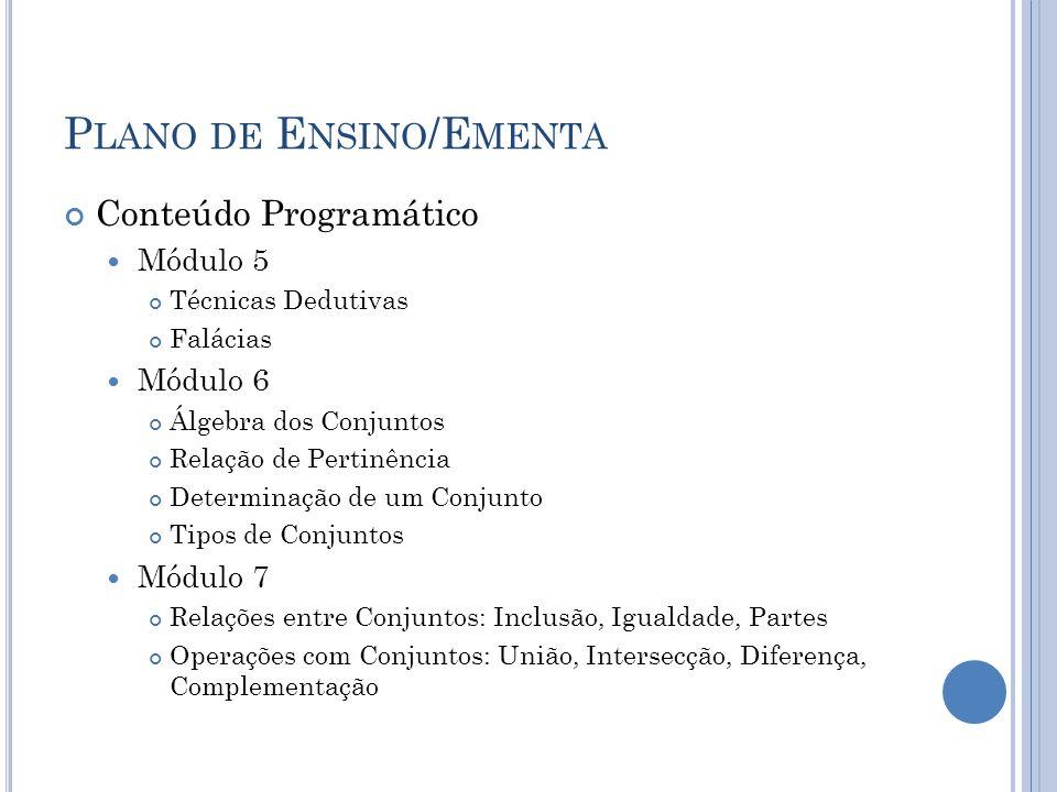 P LANO DE E NSINO /E MENTA Conteúdo Programático Módulo 5 Técnicas Dedutivas Falácias Módulo 6 Álgebra dos Conjuntos Relação de Pertinência Determinaç