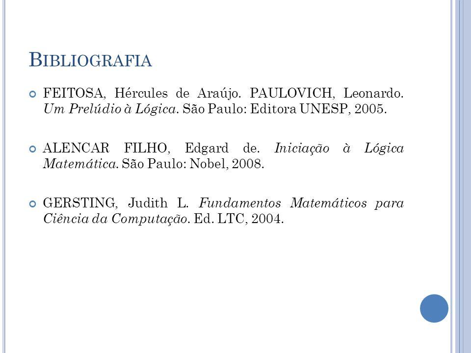 B IBLIOGRAFIA FEITOSA, Hércules de Araújo. PAULOVICH, Leonardo. Um Prelúdio à Lógica. São Paulo: Editora UNESP, 2005. ALENCAR FILHO, Edgard de. Inicia