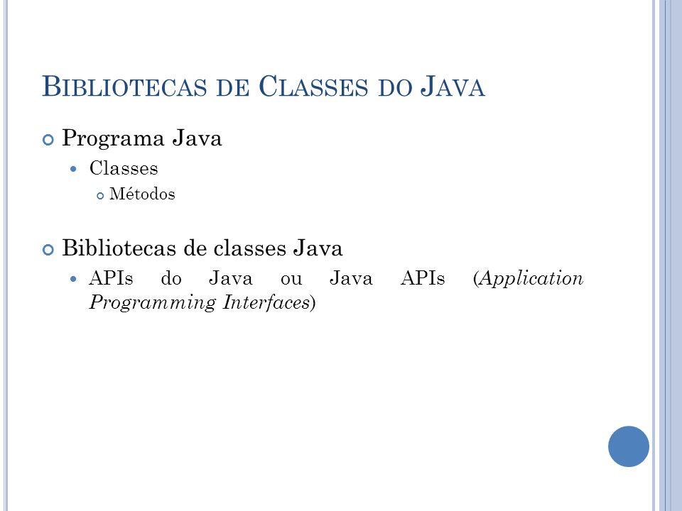 B IBLIOTECAS DE C LASSES DO J AVA Programa Java Classes Métodos Bibliotecas de classes Java APIs do Java ou Java APIs ( Application Programming Interfaces )