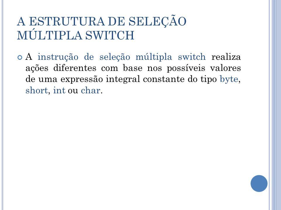 A ESTRUTURA DE SELEÇÃO MÚLTIPLA SWITCH A instrução de seleção múltipla switch realiza ações diferentes com base nos possíveis valores de uma expressão