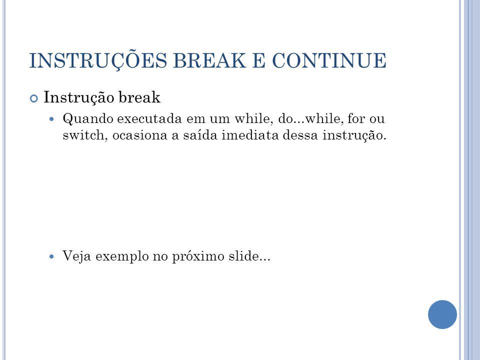 INSTRUÇÕES BREAK E CONTINUE Instrução break Quando executada em um while, do...while, for ou switch, ocasiona a saída imediata dessa instrução. Veja e