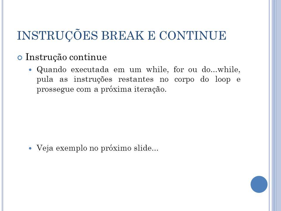 INSTRUÇÕES BREAK E CONTINUE Instrução continue Quando executada em um while, for ou do...while, pula as instruções restantes no corpo do loop e prosse