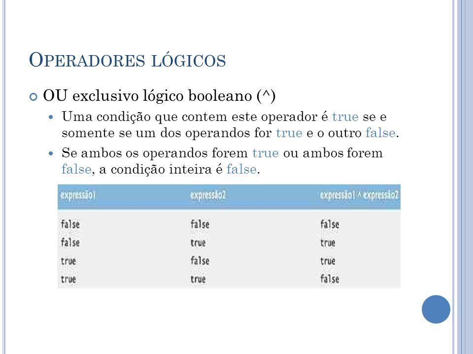 O PERADORES LÓGICOS OU exclusivo lógico booleano (^) Uma condição que contem este operador é true se e somente se um dos operandos for true e o outro