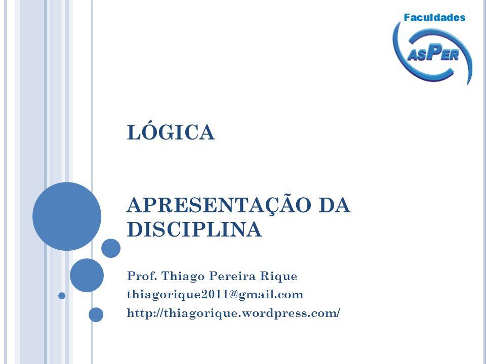 LÓGICA APRESENTAÇÃO DA DISCIPLINA Prof. Thiago Pereira Rique thiagorique2011@gmail.com http://thiagorique.wordpress.com/