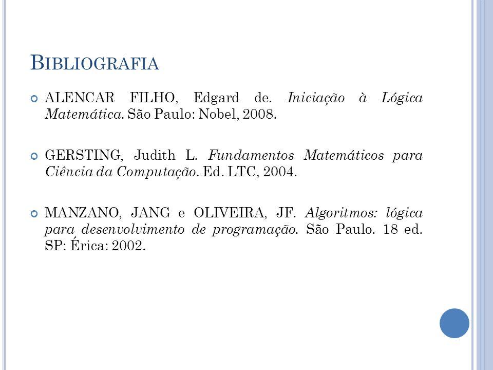 B IBLIOGRAFIA ALENCAR FILHO, Edgard de. Iniciação à Lógica Matemática. São Paulo: Nobel, 2008. GERSTING, Judith L. Fundamentos Matemáticos para Ciênci