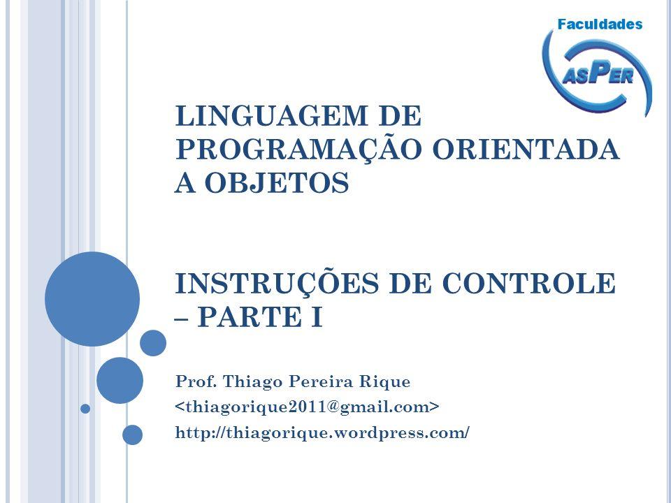 LINGUAGEM DE PROGRAMAÇÃO ORIENTADA A OBJETOS INSTRUÇÕES DE CONTROLE – PARTE I Prof. Thiago Pereira Rique http://thiagorique.wordpress.com/