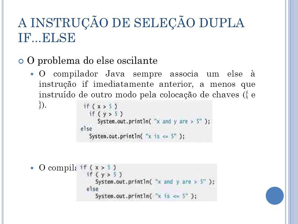 A INSTRUÇÃO DE SELEÇÃO DUPLA IF...ELSE O problema do else oscilante O compilador Java sempre associa um else à instrução if imediatamente anterior, a