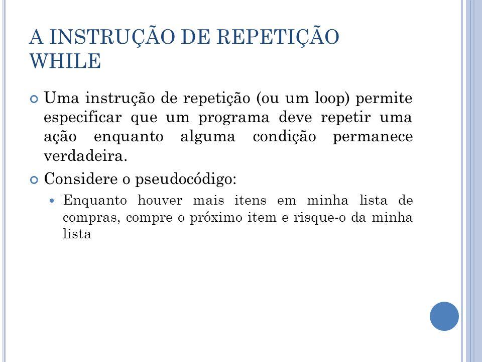 A INSTRUÇÃO DE REPETIÇÃO WHILE Uma instrução de repetição (ou um loop) permite especificar que um programa deve repetir uma ação enquanto alguma condi