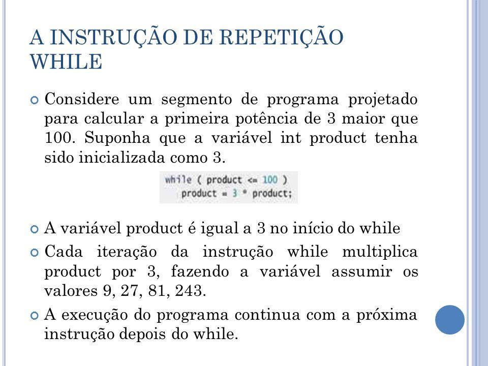 A INSTRUÇÃO DE REPETIÇÃO WHILE Considere um segmento de programa projetado para calcular a primeira potência de 3 maior que 100. Suponha que a variáve
