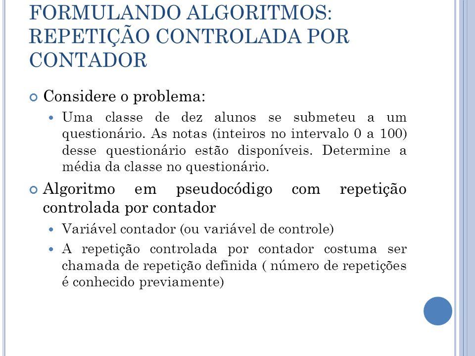 FORMULANDO ALGORITMOS: REPETIÇÃO CONTROLADA POR CONTADOR Considere o problema: Uma classe de dez alunos se submeteu a um questionário. As notas (intei