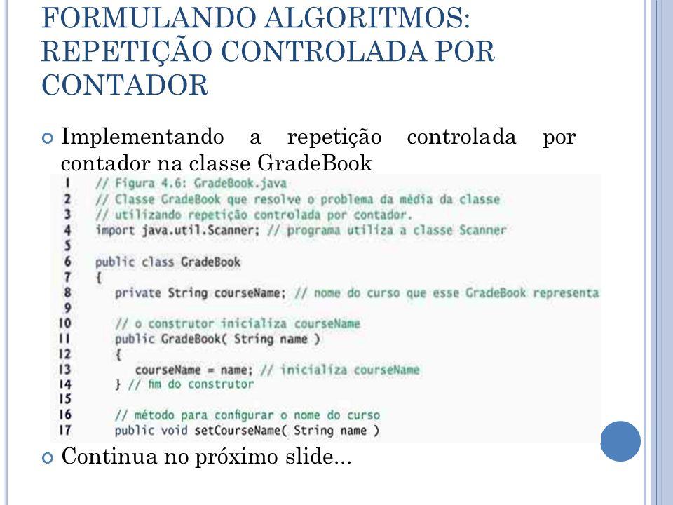FORMULANDO ALGORITMOS: REPETIÇÃO CONTROLADA POR CONTADOR Implementando a repetição controlada por contador na classe GradeBook Continua no próximo sli