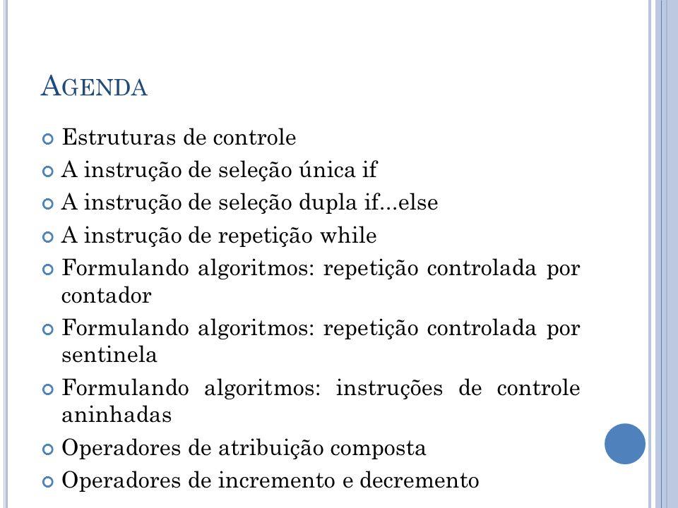 A GENDA Estruturas de controle A instrução de seleção única if A instrução de seleção dupla if...else A instrução de repetição while Formulando algori