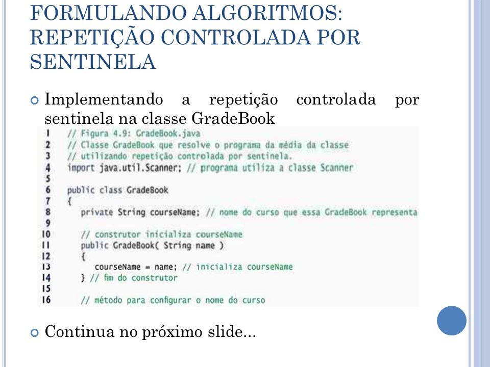 FORMULANDO ALGORITMOS: REPETIÇÃO CONTROLADA POR SENTINELA Implementando a repetição controlada por sentinela na classe GradeBook Continua no próximo s