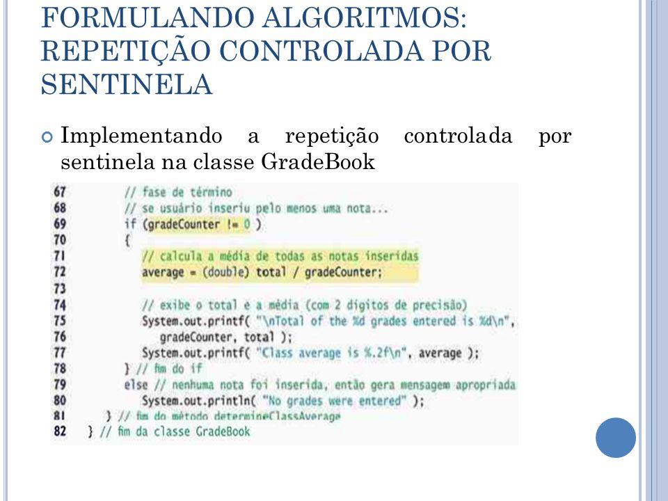 FORMULANDO ALGORITMOS: REPETIÇÃO CONTROLADA POR SENTINELA Implementando a repetição controlada por sentinela na classe GradeBook